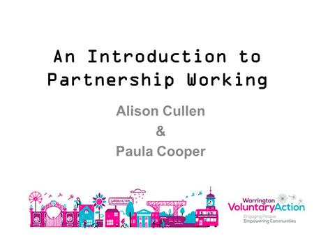 An Introduction to Partnership Working Alison Cullen & Paula Cooper.