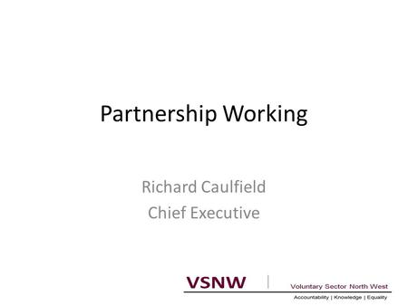 Partnership Working Richard Caulfield Chief Executive.