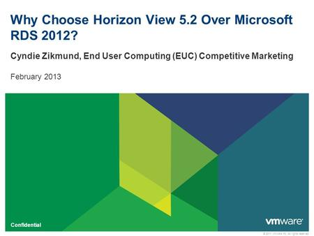 © 2011 VMware Inc. All rights reserved Confidential Why Choose Horizon View 5.2 Over Microsoft RDS 2012? Cyndie Zikmund, End User Computing (EUC) Competitive.