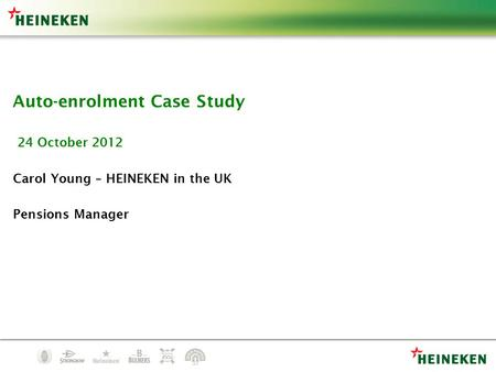 Auto-enrolment Case Study 24 October 2012 Carol Young – HEINEKEN in the UK Pensions Manager.