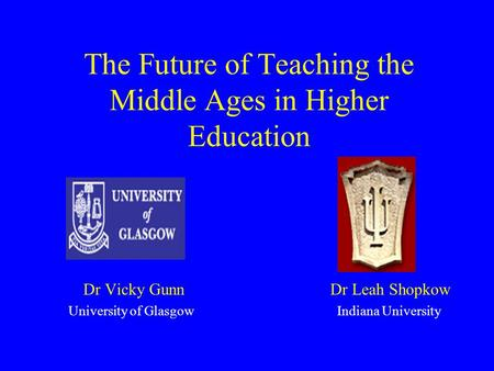 The Future of Teaching the Middle Ages in Higher Education Dr Vicky Gunn Dr Leah Shopkow University of Glasgow Indiana University.
