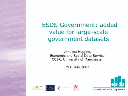 1 ESDS Government: added value for large-scale government datasets Vanessa Higgins, Economic and Social Data Service CCSR, University of Manchester MOF.