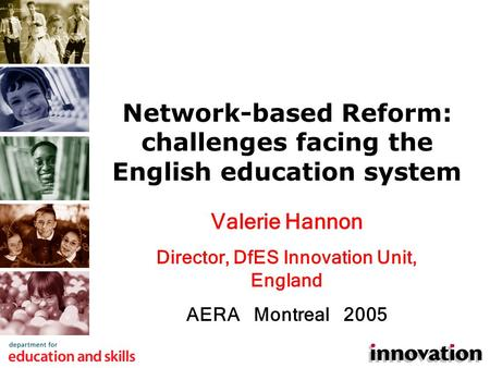 Valerie Hannon Director, DfES Innovation Unit, England AERA Montreal 2005 Network-based Reform: challenges facing the English education system.