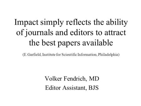 Impact simply reflects the ability of journals and editors to attract the best papers available (E.Garfield, Institute for Scientific Information, Philadelphia)