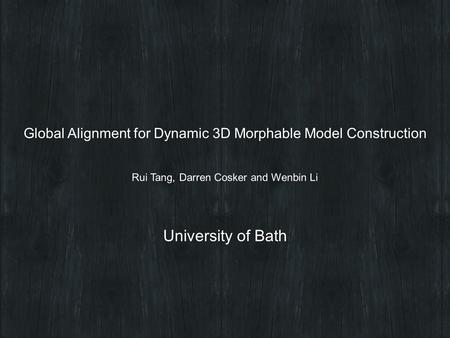 Rui Tang, Darren Cosker and Wenbin Li Global Alignment for Dynamic 3D Morphable Model Construction University of Bath.