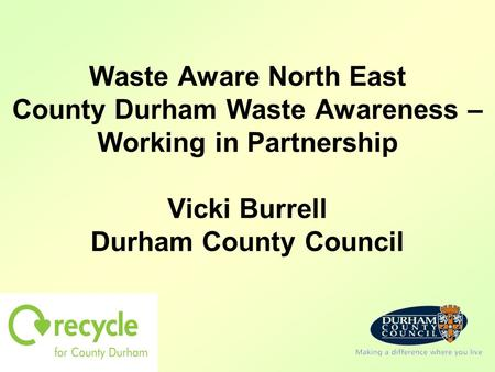 Waste Aware North East County Durham Waste Awareness – Working in Partnership Vicki Burrell Durham County Council.