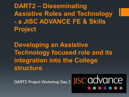 DART2 – Disseminating Assistive Roles and Technology - a JISC ADVANCE FE & Skills Project Developing an Assistive Technology focused role and its integration.