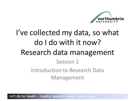 DATUM for Health – Healthy research needs healthy data I've collected my data, so what do I do with it now? Research data management Session 1 Introduction.