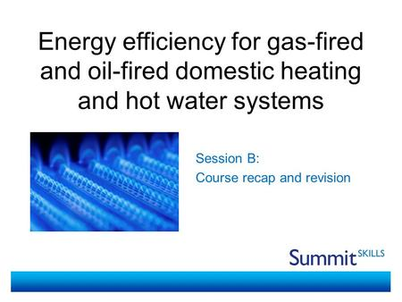 Energy efficiency for gas-fired and oil-fired domestic heating and hot water systems Session B: Course recap and revision.