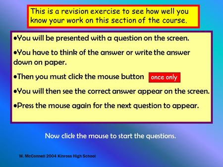 W. McConnell 2004 Kinross High School This is a revision exercise to see how well you know your work on this section of the course. You will be presented.