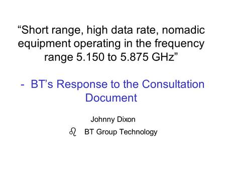 """Short range, high data rate, nomadic equipment operating in the frequency range 5.150 to 5.875 GHz"" - BT's Response to the Consultation Document Johnny."