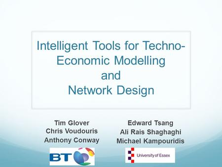 Intelligent Tools for Techno- Economic Modelling and Network Design Tim Glover Chris Voudouris Anthony Conway Edward Tsang Ali Rais Shaghaghi Michael Kampouridis.