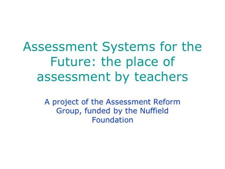 Assessment Systems for the Future: the place of assessment by teachers A project of the Assessment Reform Group, funded by the Nuffield Foundation.