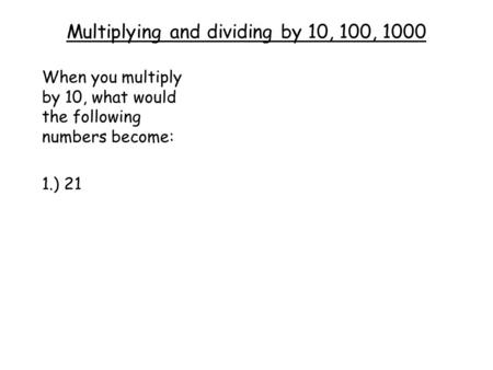 Multiplying and dividing by 10, 100, 1000 When you multiply by 10, what would the following numbers become: 1.) 21.