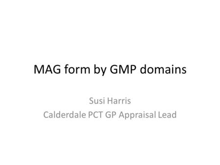MAG form by GMP domains Susi Harris Calderdale PCT GP Appraisal Lead.