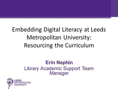 Embedding Digital Literacy at Leeds Metropolitan University: Resourcing the Curriculum Erin Nephin Library Academic Support Team Manager.