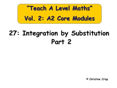 "© Christine Crisp ""Teach A Level Maths"" Vol. 2: A2 Core Modules 27: Integration by Substitution Part 2 Part 2."
