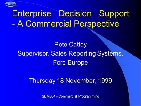Enterprise Decision Support - A Commercial Perspective Pete Catley Supervisor, Sales Reporting Systems, Ford Europe Thursday 18 November, 1999 SEM304 -