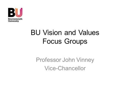 BU Vision and Values Focus Groups Professor John Vinney Vice-Chancellor.