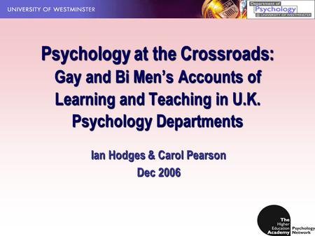 Psychology at the Crossroads: Gay and Bi Men's Accounts of Learning and Teaching in U.K. Psychology Departments Ian Hodges & Carol Pearson Dec 2006.