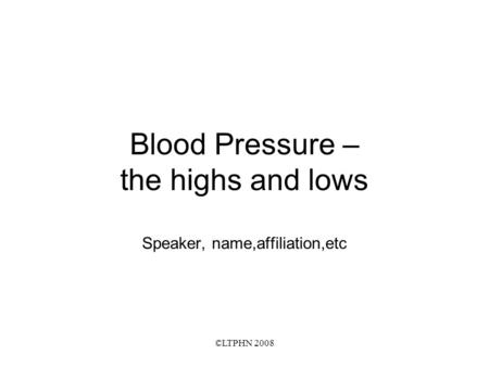 ©LTPHN 2008 Blood Pressure – the highs and lows Speaker, name,affiliation,etc.