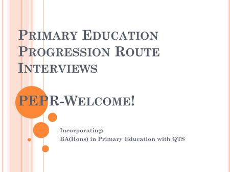 P RIMARY E DUCATION P ROGRESSION R OUTE I NTERVIEWS PEPR-W ELCOME ! Incorporating: BA(Hons) in Primary Education with QTS.