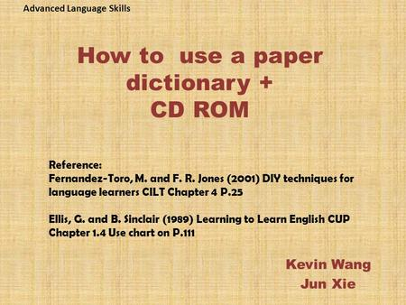 How to use a paper dictionary + CD ROM Kevin Wang Jun Xie Reference: Fernandez-Toro, M. and F. R. Jones (2001) DIY techniques for language learners CILT.