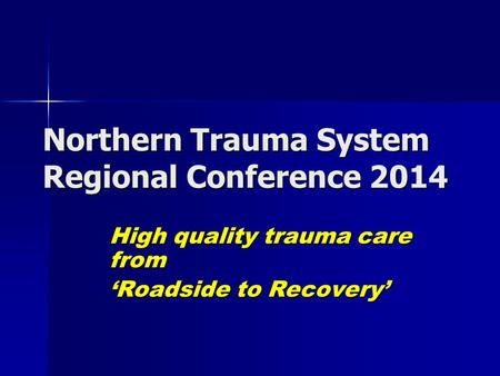 Northern Trauma System Regional Conference 2014 High quality trauma care from 'Roadside to Recovery'