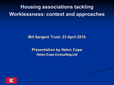 Housing associations tackling Worklessness: context and approaches Bill Sargent Trust: 23 April 2010 Presentation by Helen Cope Helen Cope Consulting Ltd.