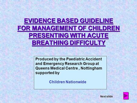 EVIDENCE BASED GUIDELINE FOR MANAGEMENT OF CHILDREN PRESENTING WITH ACUTE BREATHING DIFFICULTY Produced by the Paediatric Accident and Emergency Research.