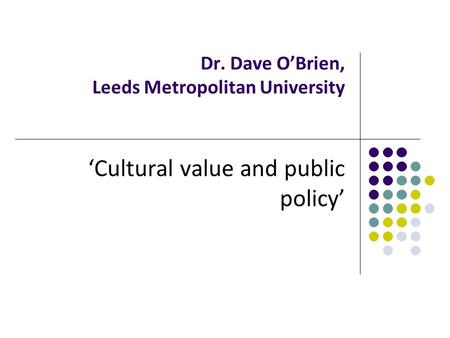 Dr. Dave O'Brien, Leeds Metropolitan University 'Cultural value and public policy'