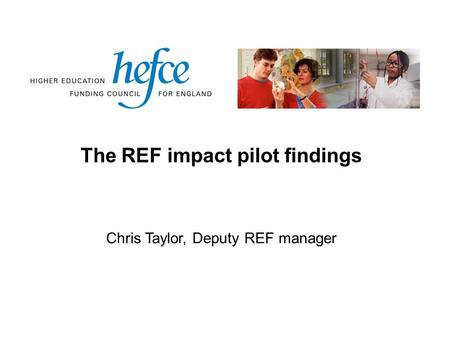 The REF impact pilot findings Chris Taylor, Deputy REF manager.
