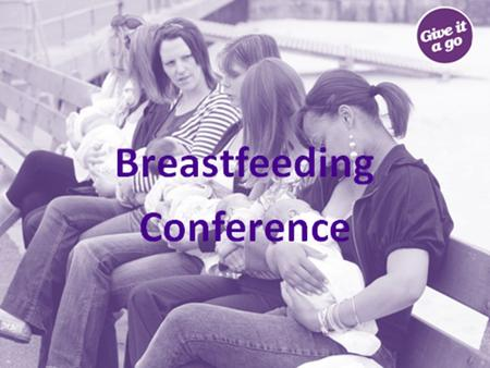Breastfeeding Conference. Breastfeeding Conference The purpose of today is to: Look at what the evidence is telling us Share good practice Talk about.