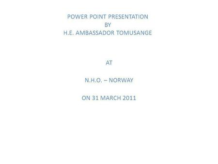 POWER POINT PRESENTATION BY H.E. AMBASSADOR TOMUSANGE AT N.H.O. – NORWAY ON 31 MARCH 2011.