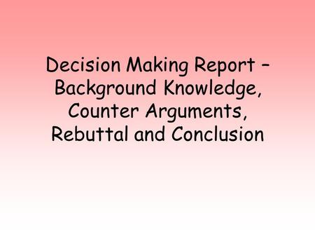 Decision Making Report – Background Knowledge, Counter Arguments, Rebuttal and Conclusion.