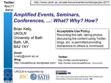 Amplified Events, Seminars, Conferences,...: What? Why? How? Brian Kelly, UKOLN University of Bath Bath, UK, BA2 7AY UKOLN is supported by: