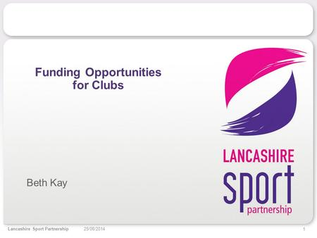 1 25/08/2014Lancashire Sport Partnership Funding Opportunities for Clubs Beth Kay.