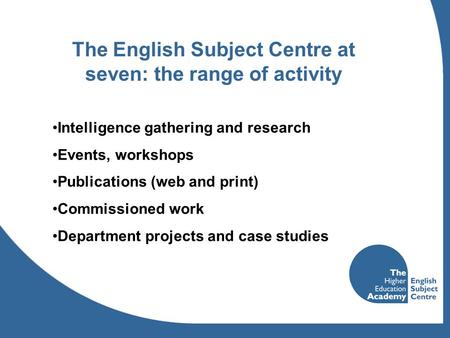 The English Subject Centre at seven: the range of activity Intelligence gathering and research Events, workshops Publications (web and print) Commissioned.