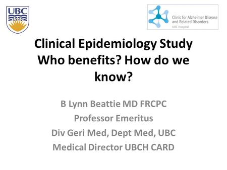 Clinical Epidemiology Study Who benefits? How do we know? B Lynn Beattie MD FRCPC Professor Emeritus Div Geri Med, Dept Med, UBC Medical Director UBCH.