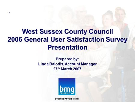 Prepared by: Linda Balodis, Account Manager 27 th March 2007 Because People Matter West Sussex County Council 2006 General User Satisfaction Survey Presentation.
