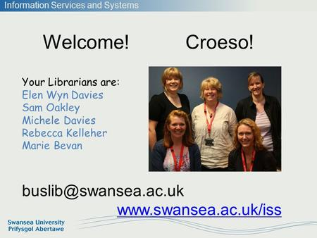 Information Services and Systems Welcome! Croeso!  Your Librarians are: Elen Wyn Davies Sam Oakley Michele Davies.