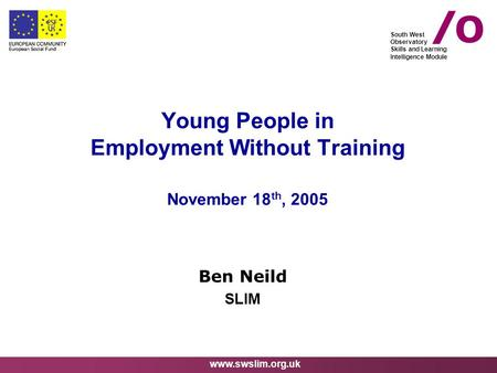 Www.swslim.org.uk South West Observatory Skills and Learning Intelligence Module Young People in Employment Without Training November 18 th, 2005 Ben Neild.