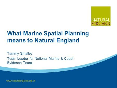 What Marine Spatial Planning means to Natural England Tammy Smalley Team Leader for National Marine & Coast Evidence Team.