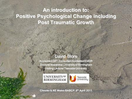 1 An introduction to: Positive Psychological Change including Post Traumatic Growth David Blore Accredited CBT, Consultant Accredited EMDR Doctoral researcher.