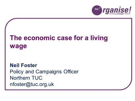 Neil Foster Policy and Campaigns Officer Northern TUC The economic case for a living wage.