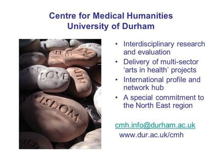 Centre for Medical Humanities University of Durham Interdisciplinary research and evaluation Delivery of multi-sector 'arts in health' projects International.