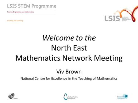 Welcome to the North East Mathematics Network Meeting Viv Brown National Centre for Excellence in the Teaching of Mathematics.