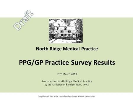 North Ridge Medical Practice PPG/GP Practice Survey Results 20 th March 2013 Prepared for North Ridge Medical Practice by the Participation & Insight Team,