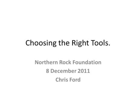 Choosing the Right Tools. Northern Rock Foundation 8 December 2011 Chris Ford.