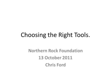 Choosing the Right Tools. Northern Rock Foundation 13 October 2011 Chris Ford.